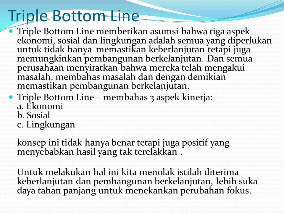 Triple Bottom Line Triple Bottom Line memberikan asumsi bahwa tiga aspek ekonomi, sosial dan lingkungan adalah semua yang diperlukan untuk tidak hanya