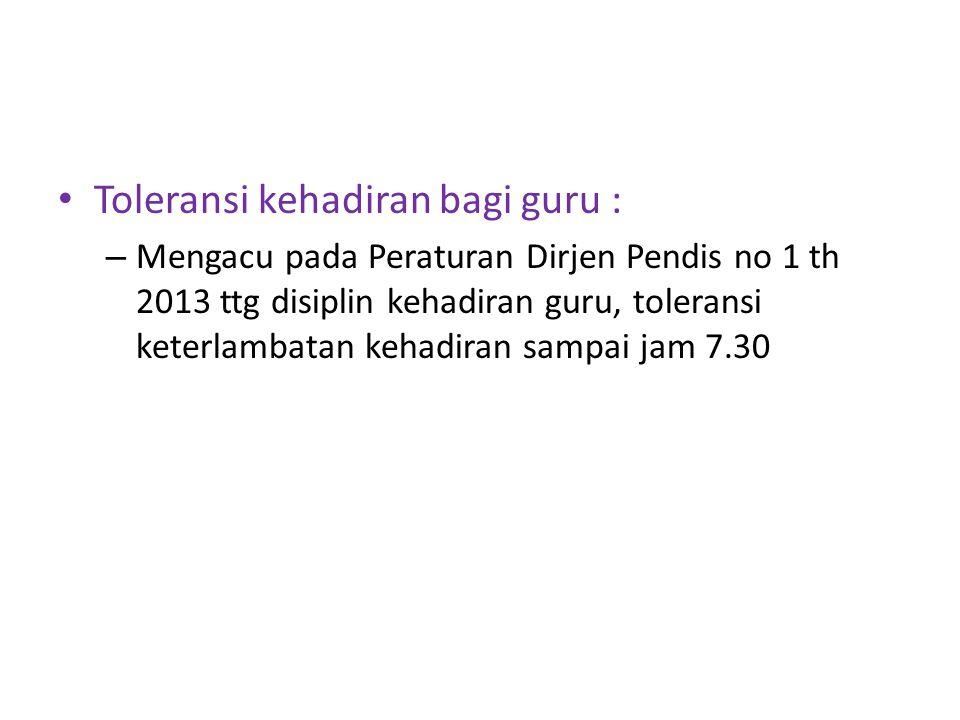 Toleransi kehadiran bagi guru : – Mengacu pada Peraturan Dirjen Pendis no 1 th 2013 ttg disiplin kehadiran guru, toleransi keterlambatan kehadiran sampai jam 7.30