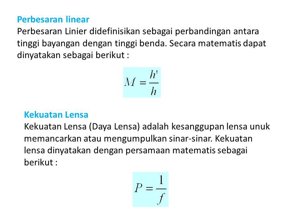Perbesaran linear Perbesaran Linier didefinisikan sebagai perbandingan antara tinggi bayangan dengan tinggi benda.