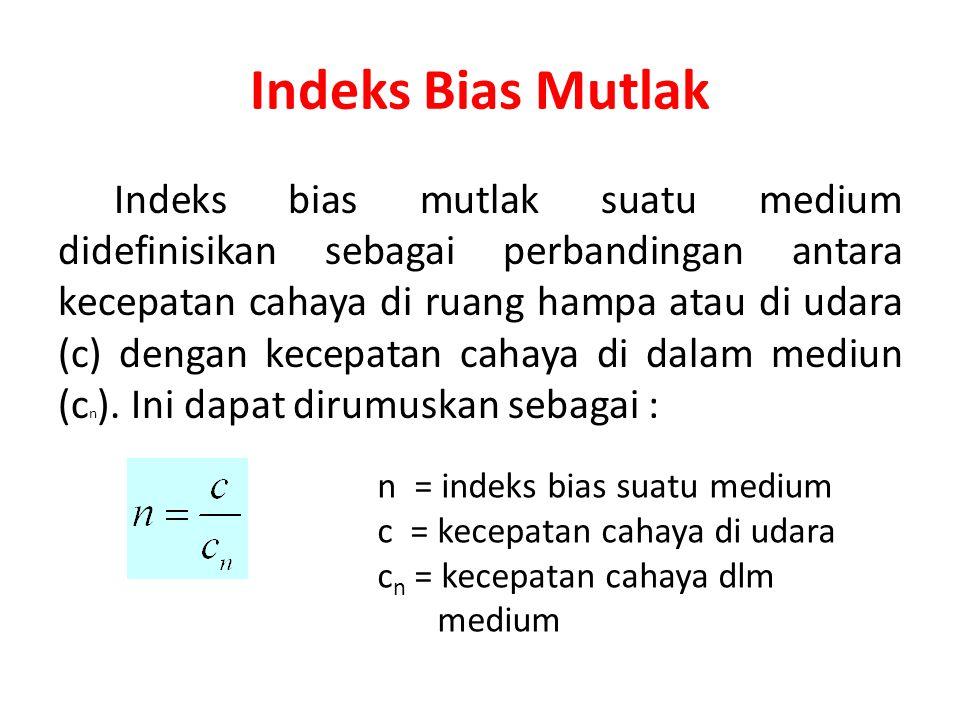 Indeks Bias Mutlak Indeks bias mutlak suatu medium didefinisikan sebagai perbandingan antara kecepatan cahaya di ruang hampa atau di udara (c) dengan kecepatan cahaya di dalam mediun (c n ).