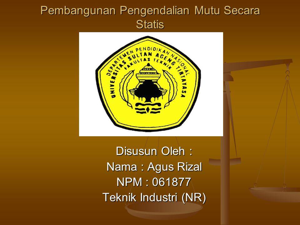 Pembangunan Pengendalian Mutu Secara Statis Disusun Oleh : Nama : Agus Rizal NPM : 061877 Teknik Industri (NR)