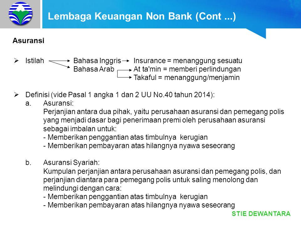 STIE DEWANTARA Lembaga Keuangan Non Bank (Cont …) Prinsip Asuransi Umum Syariah - Insurable interest (adanya kepentingan) - Utmost good faith (itikad baik) - Indemnity (penggantian) - Proximate cause (penyebab dominan) - Subrogation (pengalihan tanggung jwb) - Saling tanggung jawab - Saling bekerja sama - Saling melindungi - MenghindariGharar (ketidakpastian) Maisir (peruntungan) Riba (bunga)