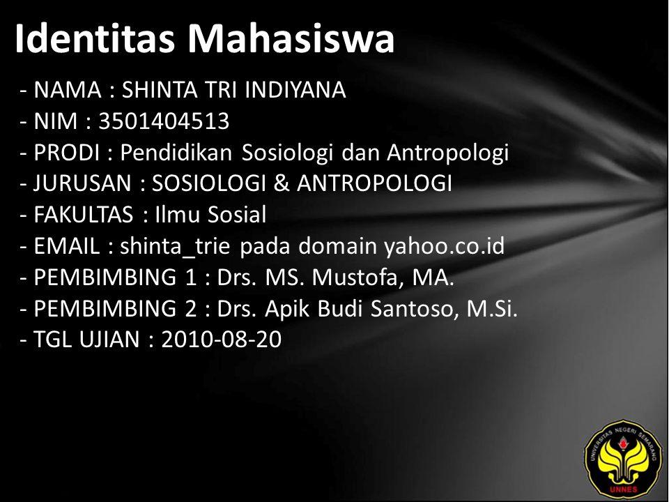Identitas Mahasiswa - NAMA : SHINTA TRI INDIYANA - NIM : 3501404513 - PRODI : Pendidikan Sosiologi dan Antropologi - JURUSAN : SOSIOLOGI & ANTROPOLOGI - FAKULTAS : Ilmu Sosial - EMAIL : shinta_trie pada domain yahoo.co.id - PEMBIMBING 1 : Drs.