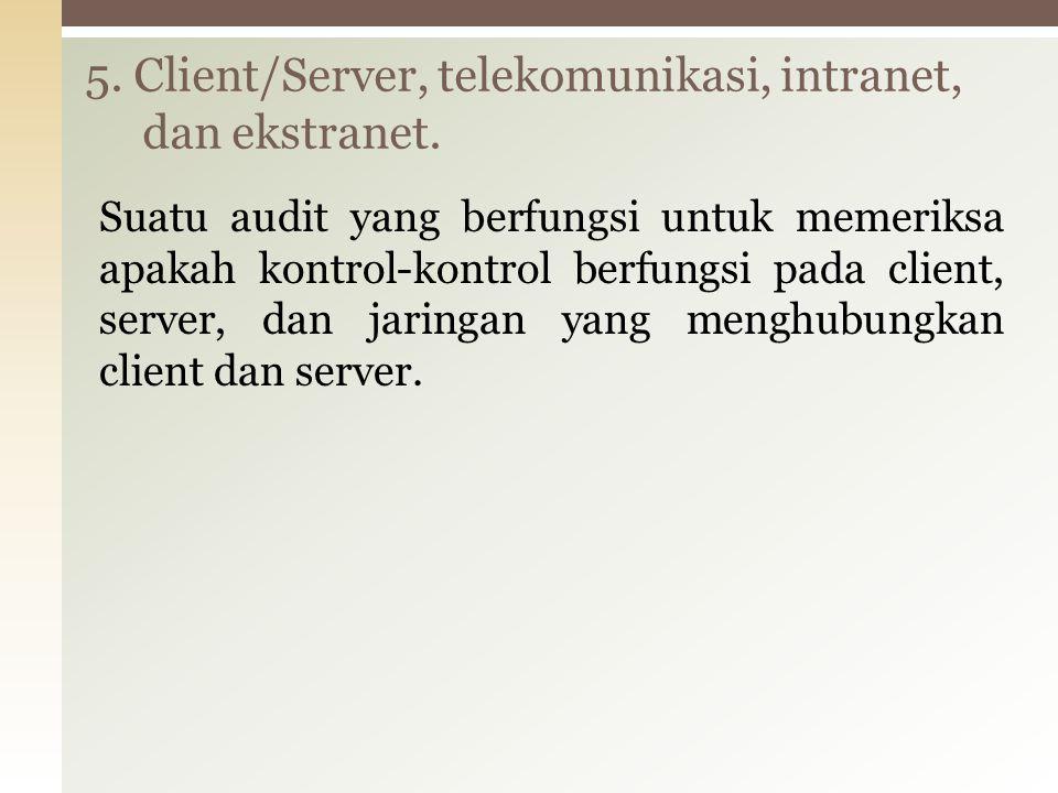 Suatu audit yang berfungsi untuk memeriksa apakah kontrol-kontrol berfungsi pada client, server, dan jaringan yang menghubungkan client dan server. 5.