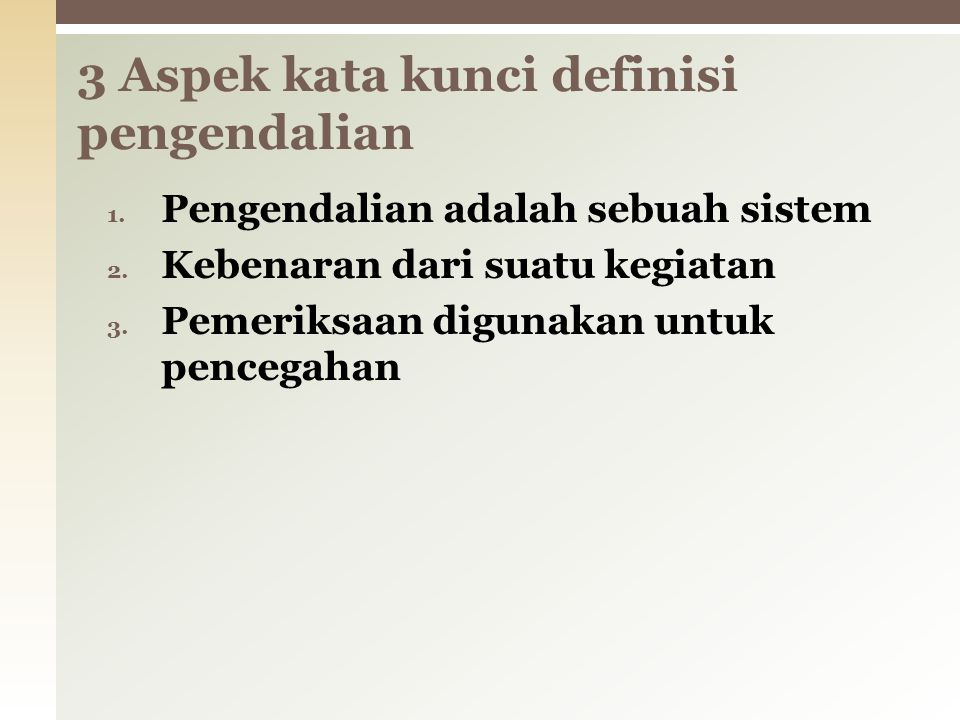 1. Pengendalian adalah sebuah sistem 2. Kebenaran dari suatu kegiatan 3. Pemeriksaan digunakan untuk pencegahan 3 Aspek kata kunci definisi pengendali