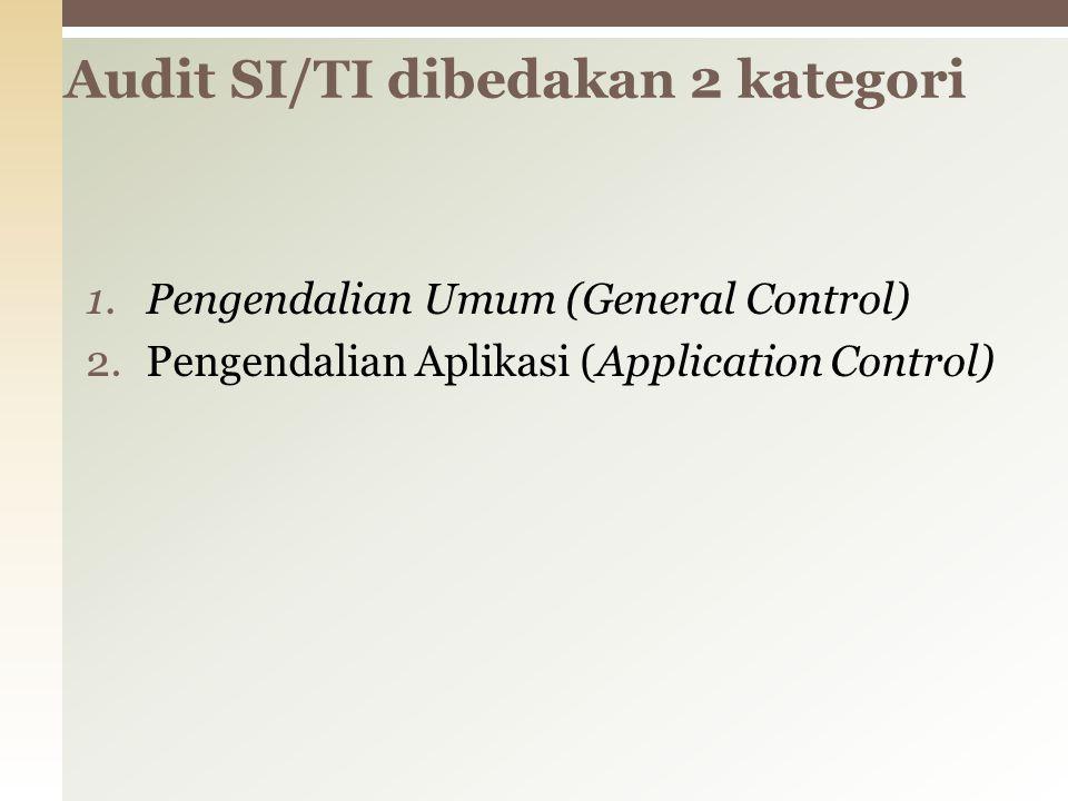 1.Pengendalian Umum (General Control) 2.Pengendalian Aplikasi (Application Control) Audit SI/TI dibedakan 2 kategori