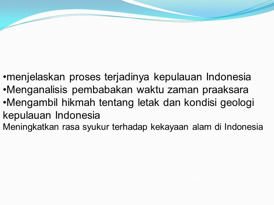 menjelaskan proses terjadinya kepulauan Indonesia Menganalisis pembabakan waktu zaman praaksara Mengambil hikmah tentang letak dan kondisi geologi kepulauan Indonesia Meningkatkan rasa syukur terhadap kekayaan alam di Indonesia