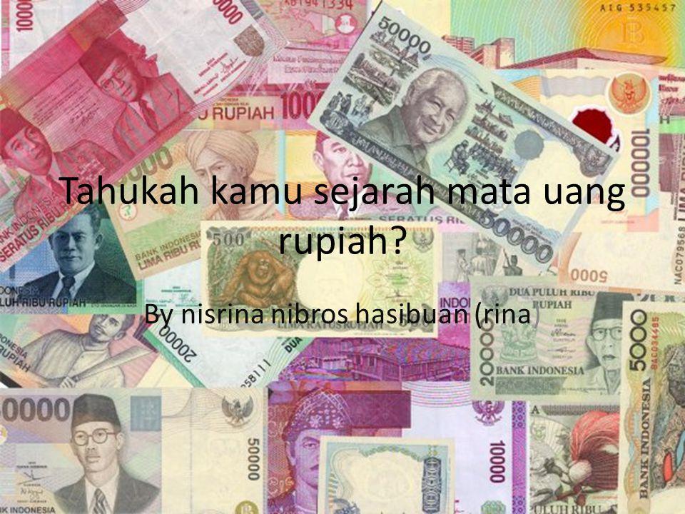 Tahukah kamu sejarah mata uang rupiah? By nisrina nibros hasibuan (rina)