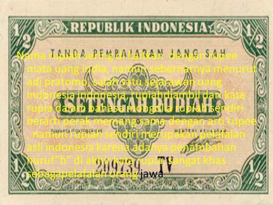 Nama rupiah sering di kaitkan dengan rupee mata uang india, namun sebernarnya menurut adi pratomo, salah satu sejarawan uang indonesia indonesia, rupiahdiambil dari kata rupia dalam bahasa mongolia rupiah sendiri berarti perak memang sama dengan arti rupee, namun rupiah sendiri merupakan pelafalan asli indonesia karena adanya penambahan huruf h di akhir kata rupia, sangat khas sebagapelafalan orang jawa
