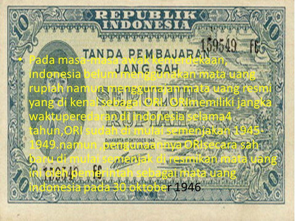 Pada masa-masa awak kemerdekaan, indonesia belum menggunakan mata uang rupiah namun menggunajan mata uang resmi yang di kenal sebagai ORI. ORImemiliki