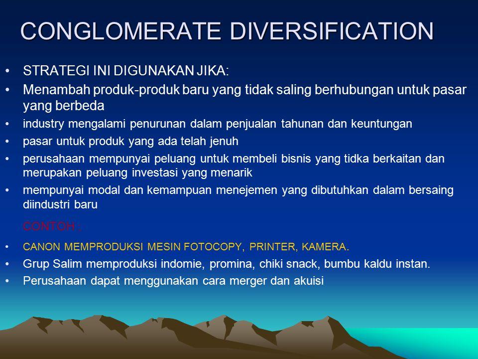 CONGLOMERATE DIVERSIFICATION STRATEGI INI DIGUNAKAN JIKA: Menambah produk-produk baru yang tidak saling berhubungan untuk pasar yang berbeda industry