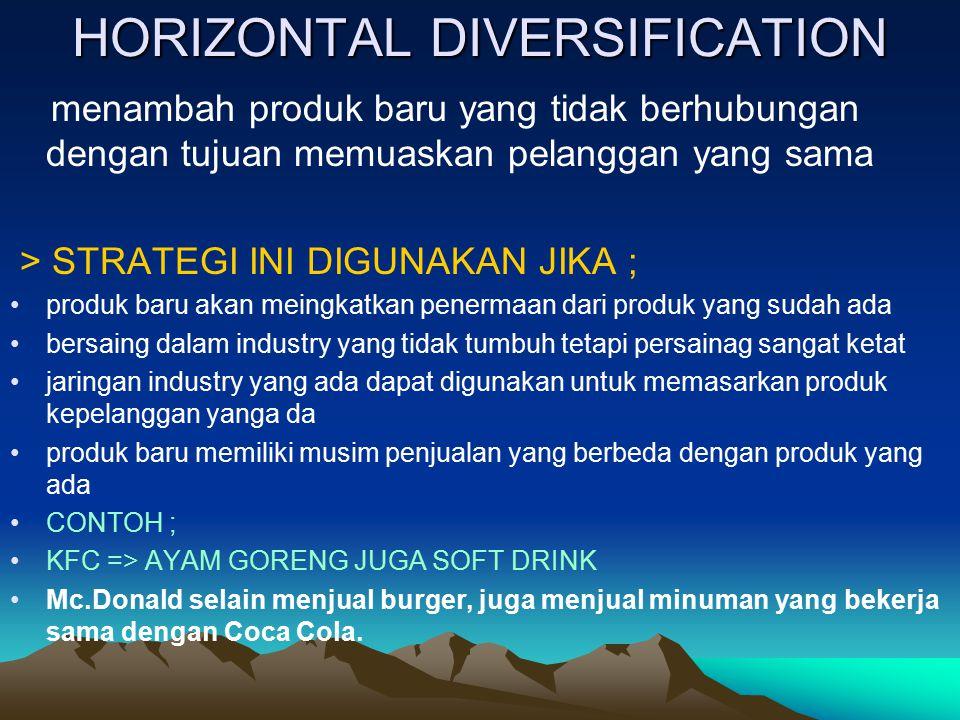 HORIZONTAL DIVERSIFICATION menambah produk baru yang tidak berhubungan dengan tujuan memuaskan pelanggan yang sama > STRATEGI INI DIGUNAKAN JIKA ; pro