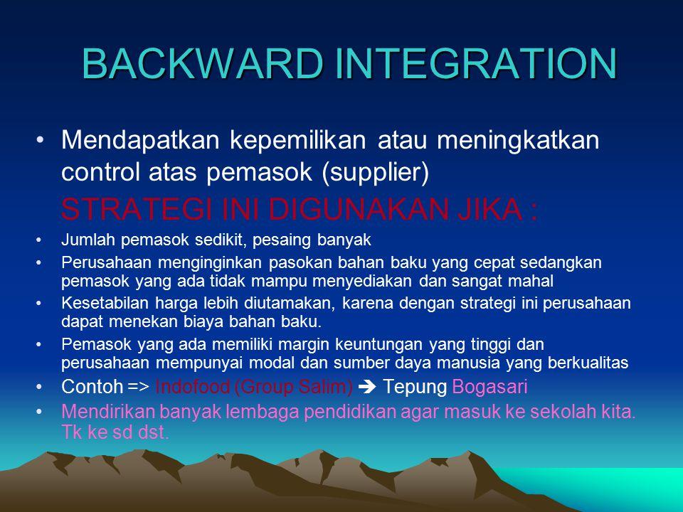 BACKWARD INTEGRATION Mendapatkan kepemilikan atau meningkatkan control atas pemasok (supplier) STRATEGI INI DIGUNAKAN JIKA : Jumlah pemasok sedikit, p