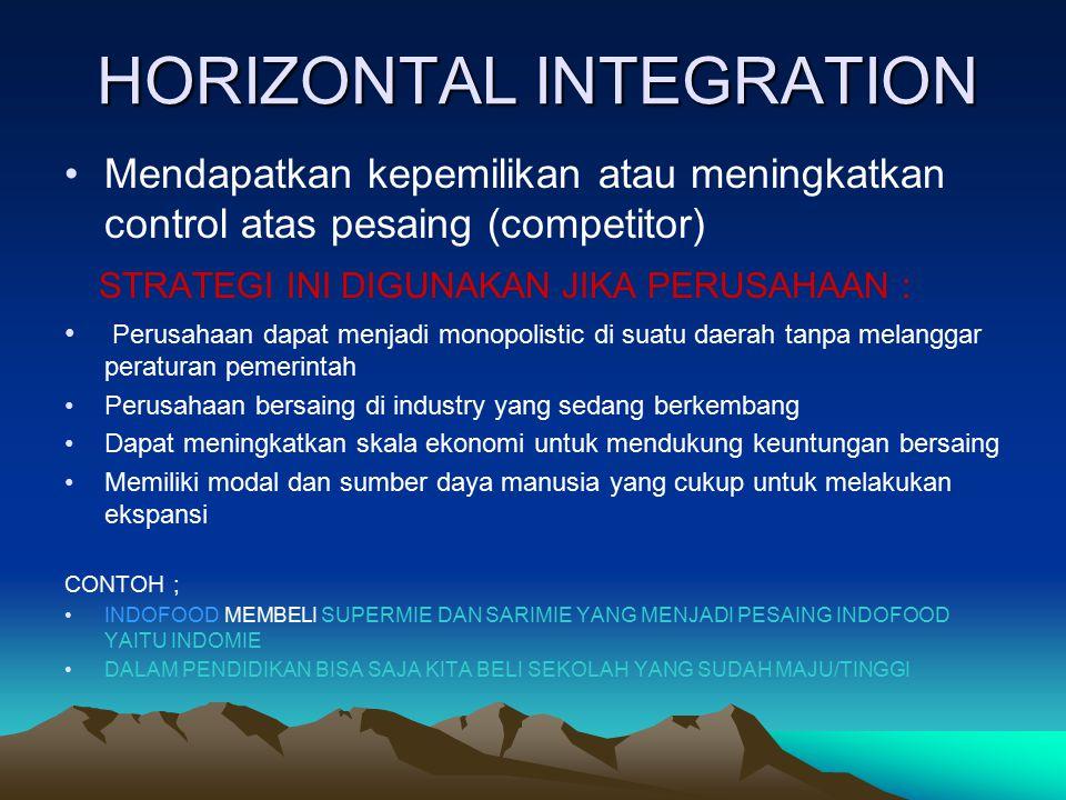 HORIZONTAL INTEGRATION Mendapatkan kepemilikan atau meningkatkan control atas pesaing (competitor) STRATEGI INI DIGUNAKAN JIKA PERUSAHAAN : Perusahaan