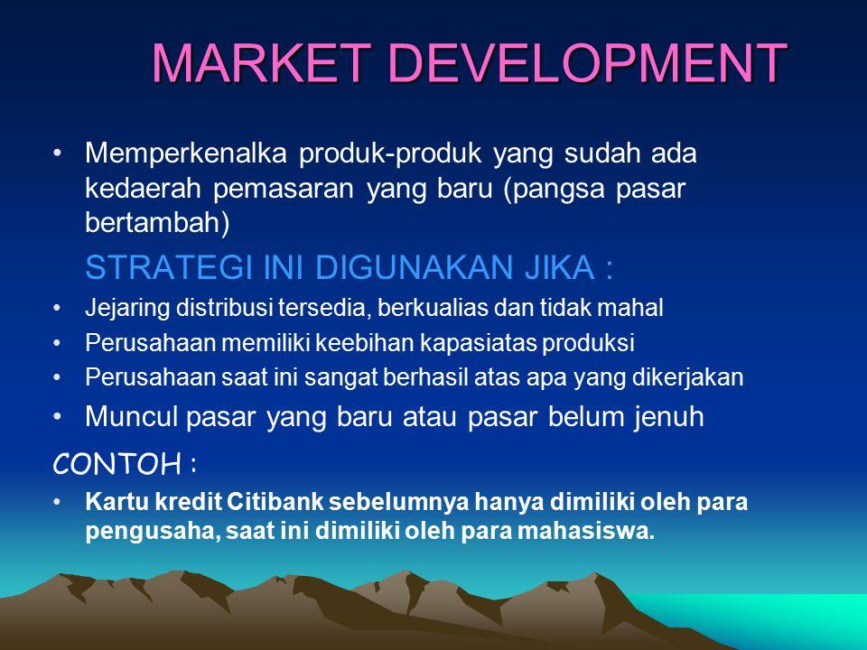 MARKET DEVELOPMENT Memperkenalka produk-produk yang sudah ada kedaerah pemasaran yang baru (pangsa pasar bertambah) STRATEGI INI DIGUNAKAN JIKA : Jeja