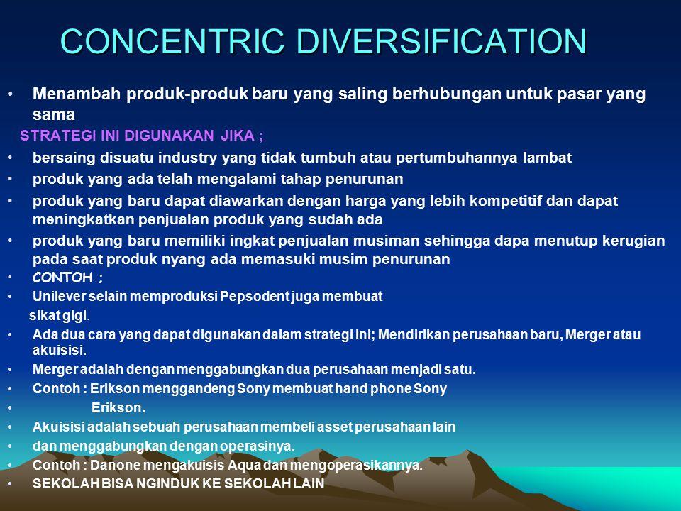 CONCENTRIC DIVERSIFICATION Menambah produk-produk baru yang saling berhubungan untuk pasar yang sama STRATEGI INI DIGUNAKAN JIKA ; bersaing disuatu in