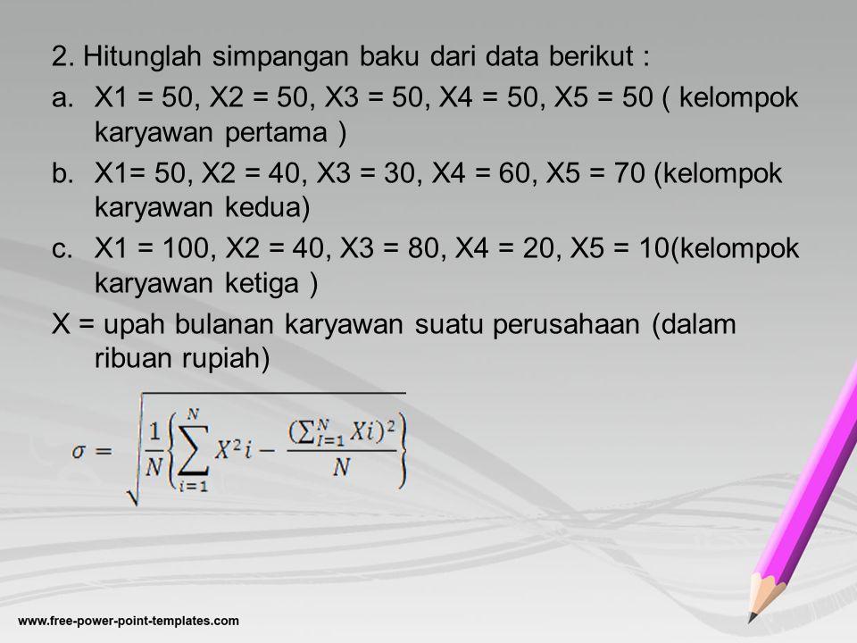 2. Hitunglah simpangan baku dari data berikut : a.X1 = 50, X2 = 50, X3 = 50, X4 = 50, X5 = 50 ( kelompok karyawan pertama ) b.X1= 50, X2 = 40, X3 = 30