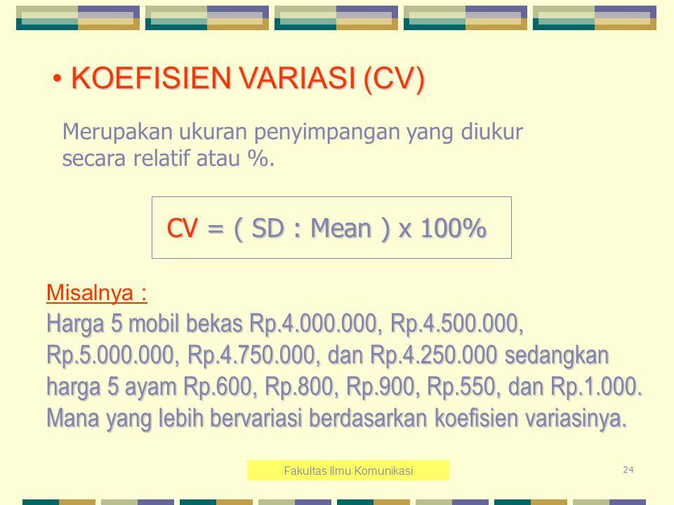24 KOEFISIEN VARIASI (CV) KOEFISIEN VARIASI (CV) Merupakan ukuran penyimpangan yang diukur secara relatif atau %. CV = ( SD : Mean ) x 100% CV = ( SD