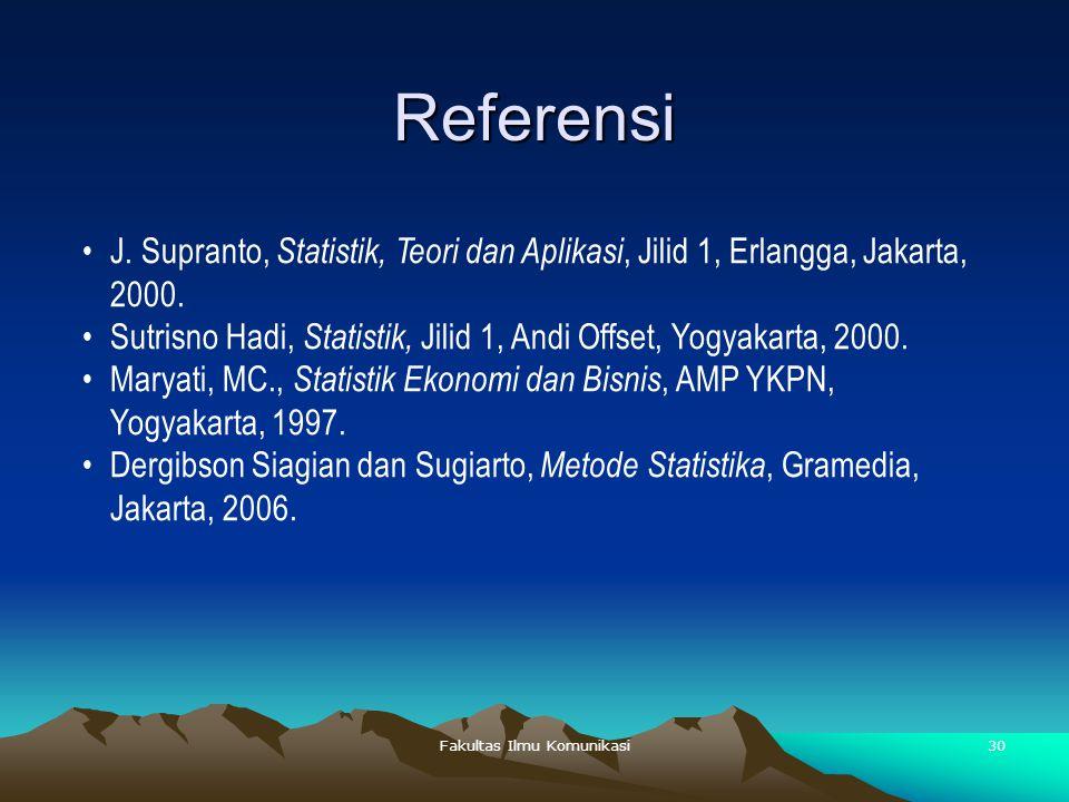 Fakultas Ilmu Komunikasi30 Referensi J. Supranto, Statistik, Teori dan Aplikasi, Jilid 1, Erlangga, Jakarta, 2000. Sutrisno Hadi, Statistik, Jilid 1,