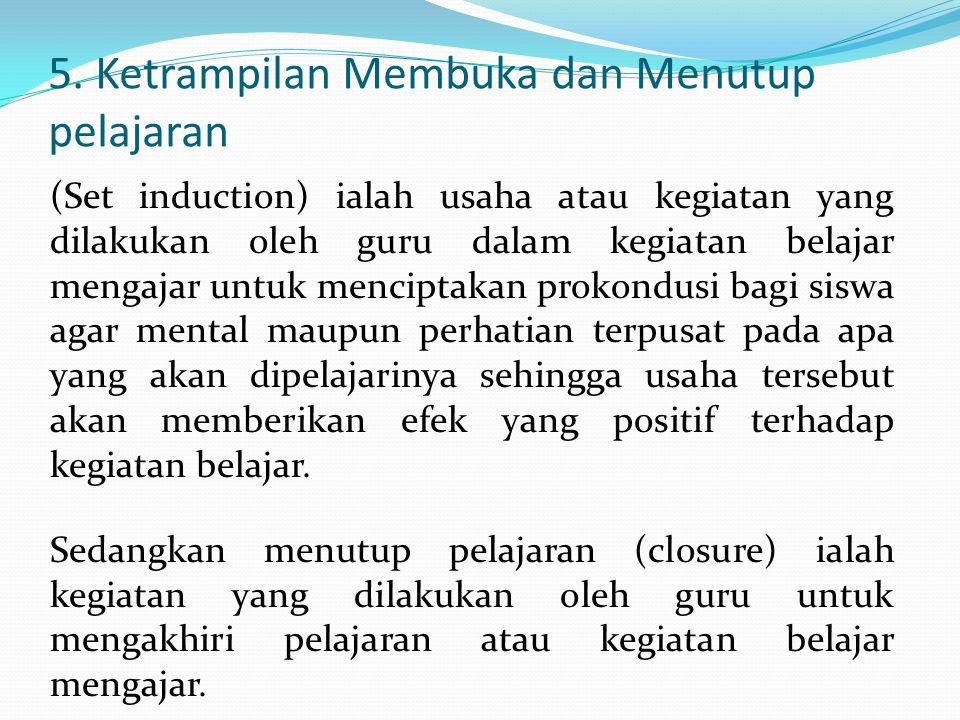 5. Ketrampilan Membuka dan Menutup pelajaran (Set induction) ialah usaha atau kegiatan yang dilakukan oleh guru dalam kegiatan belajar mengajar untuk