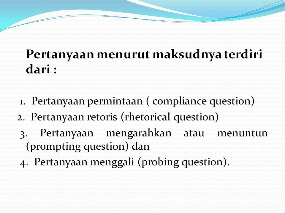 Pertanyaan menurut maksudnya terdiri dari : 1. Pertanyaan permintaan ( compliance question) 2. Pertanyaan retoris (rhetorical question) 3. Pertanyaan