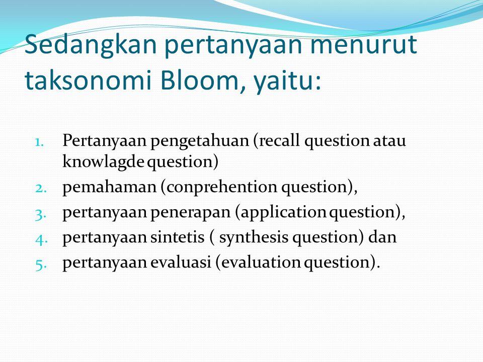Sedangkan pertanyaan menurut taksonomi Bloom, yaitu: 1. Pertanyaan pengetahuan (recall question atau knowlagde question) 2. pemahaman (conprehention q
