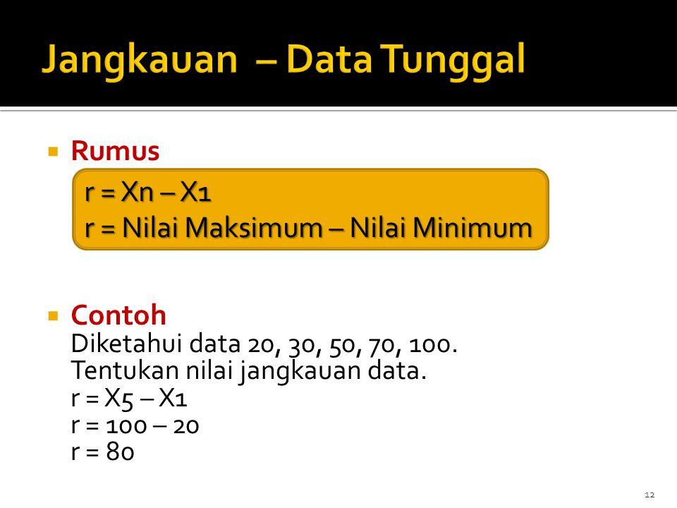  Rumus  Contoh Diketahui data 20, 30, 50, 70, 100. Tentukan nilai jangkauan data. r = X5 – X1 r = 100 – 20 r = 80 12 r = Xn – X1 r = Nilai Maksimum