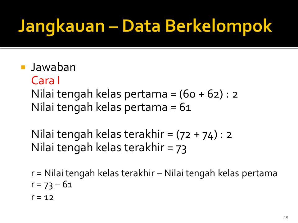  Jawaban Cara I Nilai tengah kelas pertama = (60 + 62) : 2 Nilai tengah kelas pertama = 61 Nilai tengah kelas terakhir = (72 + 74) : 2 Nilai tengah k