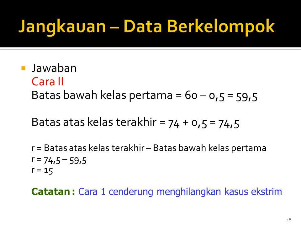  Jawaban Cara II Batas bawah kelas pertama = 60 – 0,5 = 59,5 Batas atas kelas terakhir = 74 + 0,5 = 74,5 r = Batas atas kelas terakhir – Batas bawah