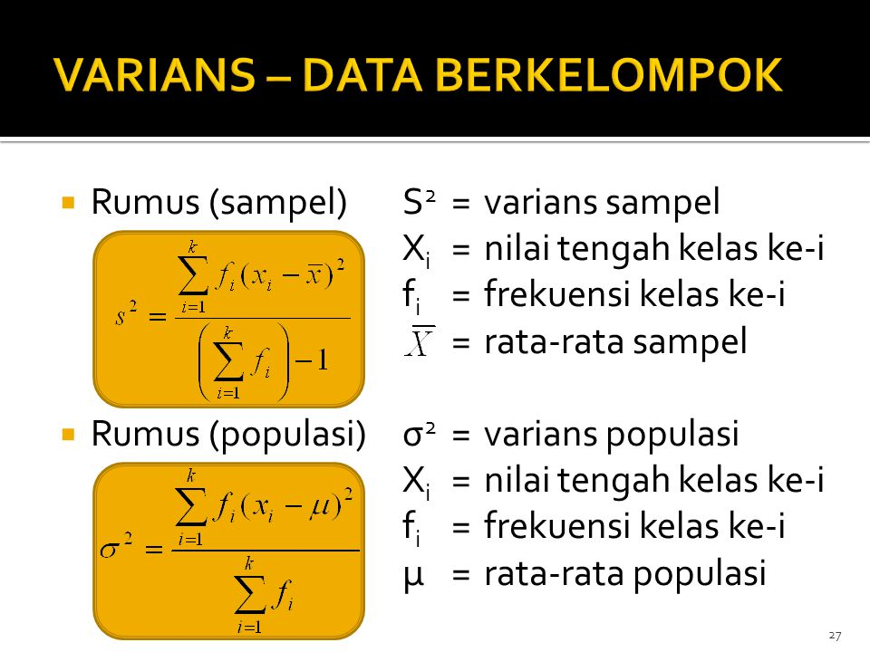  Rumus (sampel)S 2 =varians sampel X i =nilai tengah kelas ke-i f i =frekuensi kelas ke-i =rata-rata sampel  Rumus (populasi)σ 2 =varians populasi X