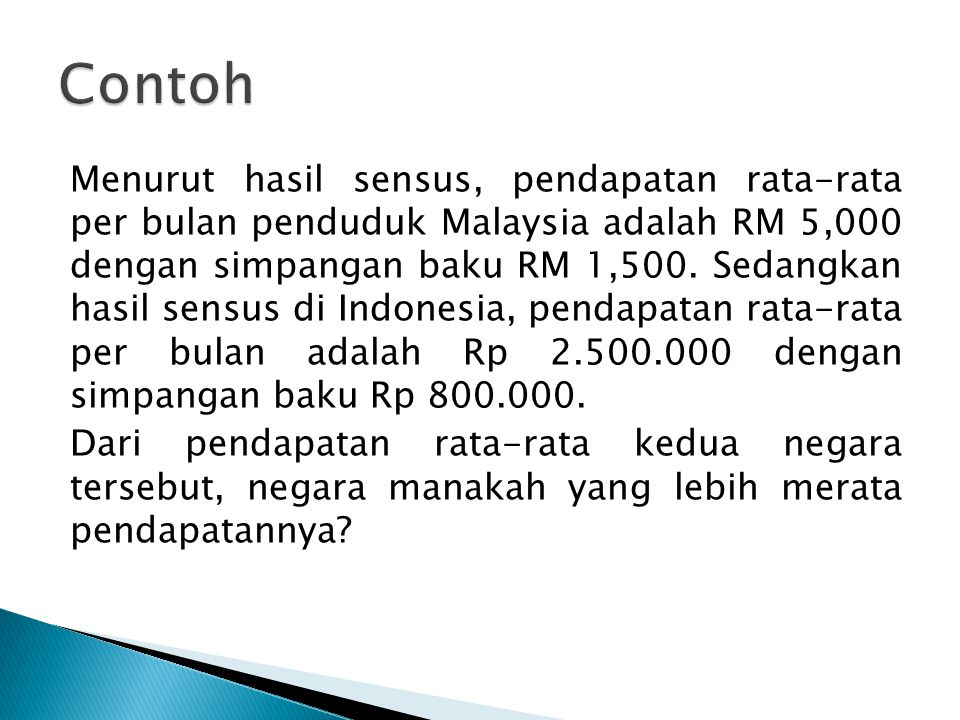 Menurut hasil sensus, pendapatan rata-rata per bulan penduduk Malaysia adalah RM 5,000 dengan simpangan baku RM 1,500. Sedangkan hasil sensus di Indon