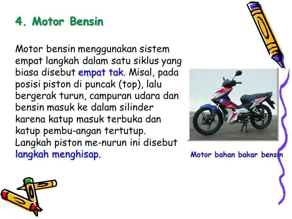 4. Motor Bensin empat tak langkah menghisap. Motor bensin menggunakan sistem empat langkah dalam satu siklus yang biasa disebut empat tak. Misal, pada