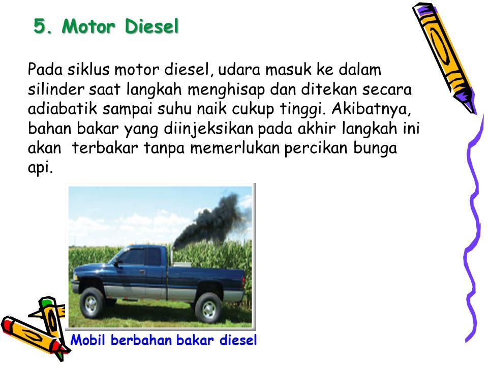 5. Motor Diesel Pada siklus motor diesel, udara masuk ke dalam silinder saat langkah menghisap dan ditekan secara adiabatik sampai suhu naik cukup tin