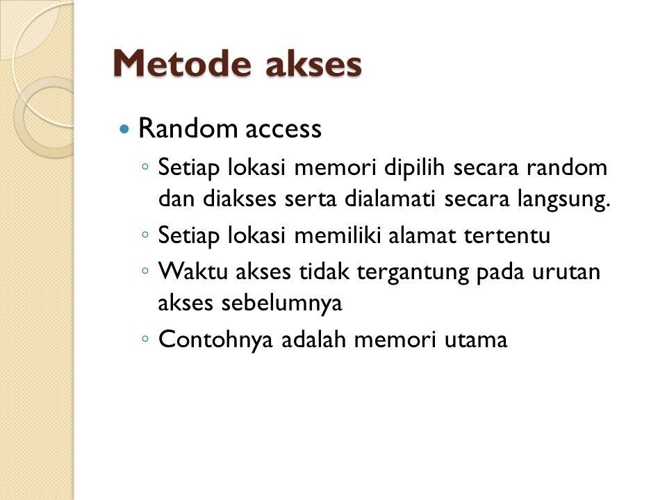 Metode akses Random access ◦ Setiap lokasi memori dipilih secara random dan diakses serta dialamati secara langsung.