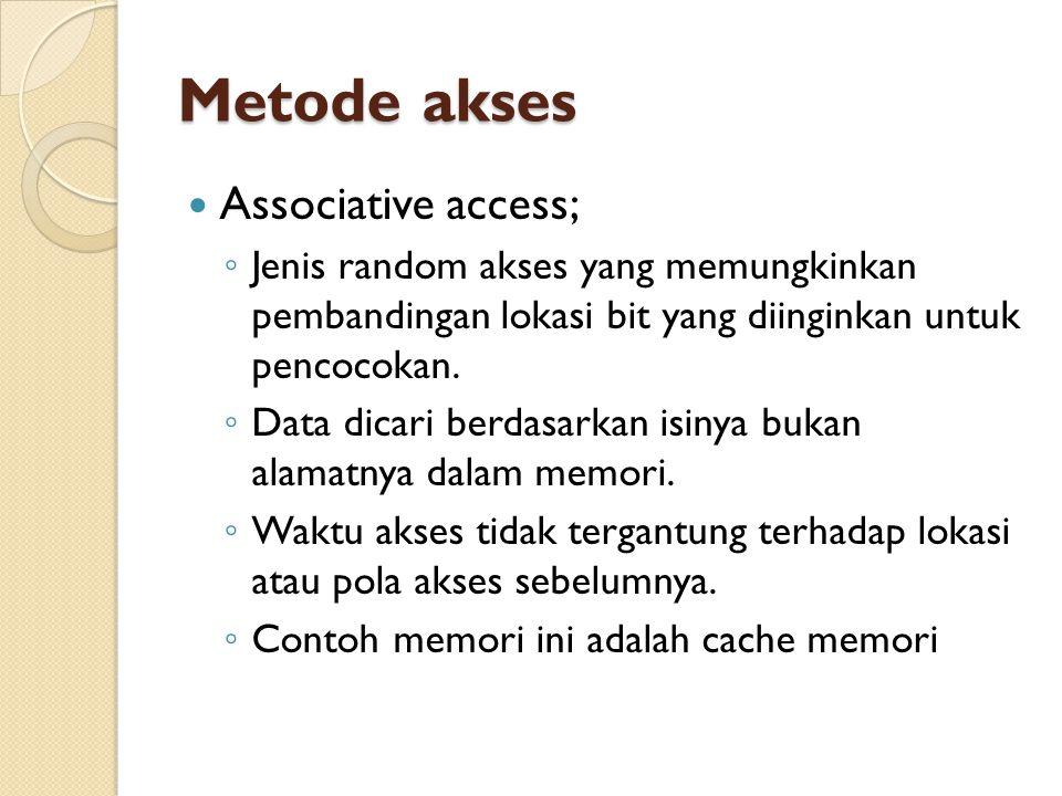 Metode akses Associative access; ◦ Jenis random akses yang memungkinkan pembandingan lokasi bit yang diinginkan untuk pencocokan.