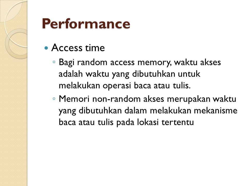 Performance Access time ◦ Bagi random access memory, waktu akses adalah waktu yang dibutuhkan untuk melakukan operasi baca atau tulis.