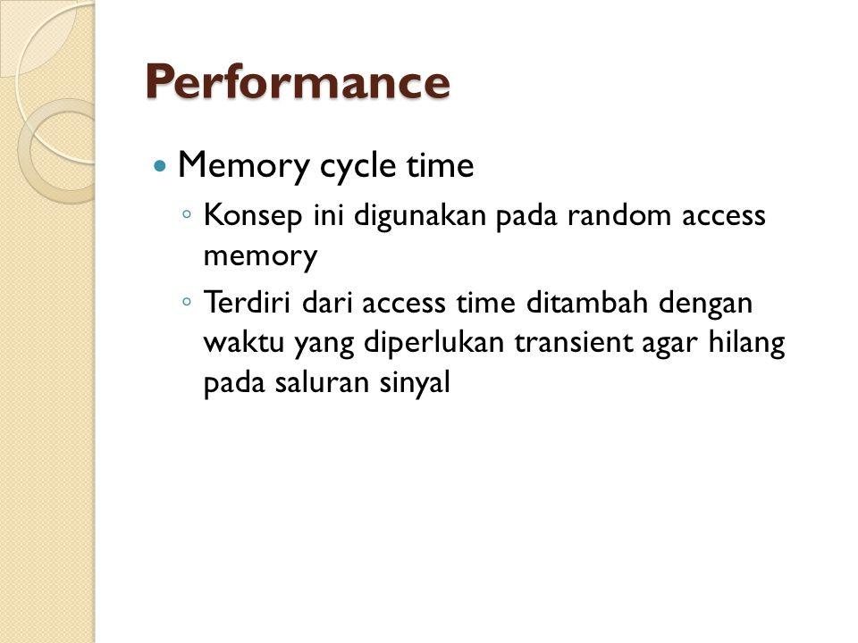 Performance Memory cycle time ◦ Konsep ini digunakan pada random access memory ◦ Terdiri dari access time ditambah dengan waktu yang diperlukan transient agar hilang pada saluran sinyal