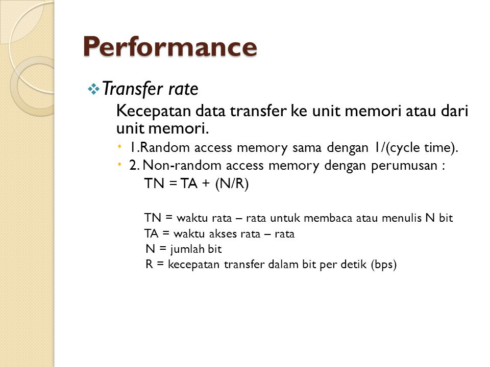 Performance  Transfer rate Kecepatan data transfer ke unit memori atau dari unit memori.  1.Random access memory sama dengan 1/(cycle time).  2. No