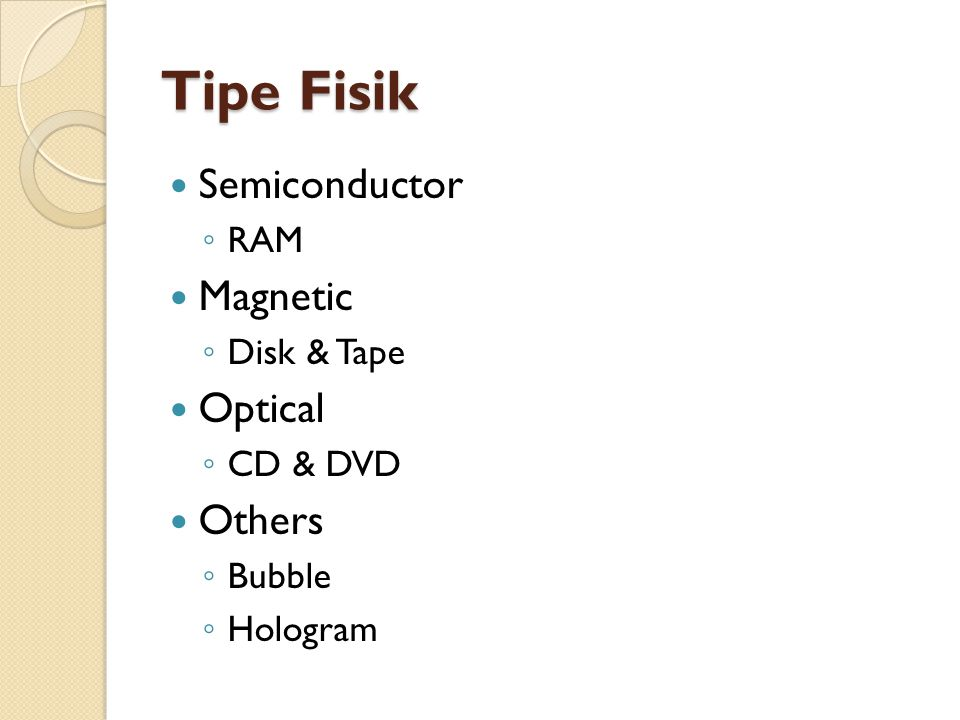 Tipe Fisik Semiconductor ◦ RAM Magnetic ◦ Disk & Tape Optical ◦ CD & DVD Others ◦ Bubble ◦ Hologram