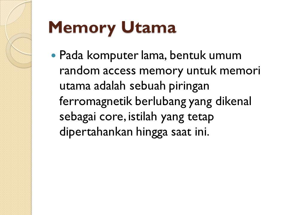 Memory Utama Pada komputer lama, bentuk umum random access memory untuk memori utama adalah sebuah piringan ferromagnetik berlubang yang dikenal sebagai core, istilah yang tetap dipertahankan hingga saat ini.