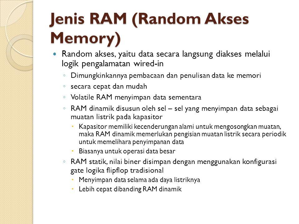 Jenis RAM (Random Akses Memory) Random akses, yaitu data secara langsung diakses melalui logik pengalamatan wired-in ◦ Dimungkinkannya pembacaan dan penulisan data ke memori ◦ secara cepat dan mudah ◦ Volatile RAM menyimpan data sementara ◦ RAM dinamik disusun oleh sel – sel yang menyimpan data sebagai muatan listrik pada kapasitor  Kapasitor memiliki kecenderungan alami untuk mengosongkan muatan, maka RAM dinamik memerlukan pengisian muatan listrik secara periodik untuk memelihara penyimpanan data  Biasanya untuk operasi data besar ◦ RAM statik, nilai biner disimpan dengan menggunakan konfigurasi gate logika flipflop tradisional  Menyimpan data selama ada daya listriknya  Lebih cepat dibanding RAM dinamik