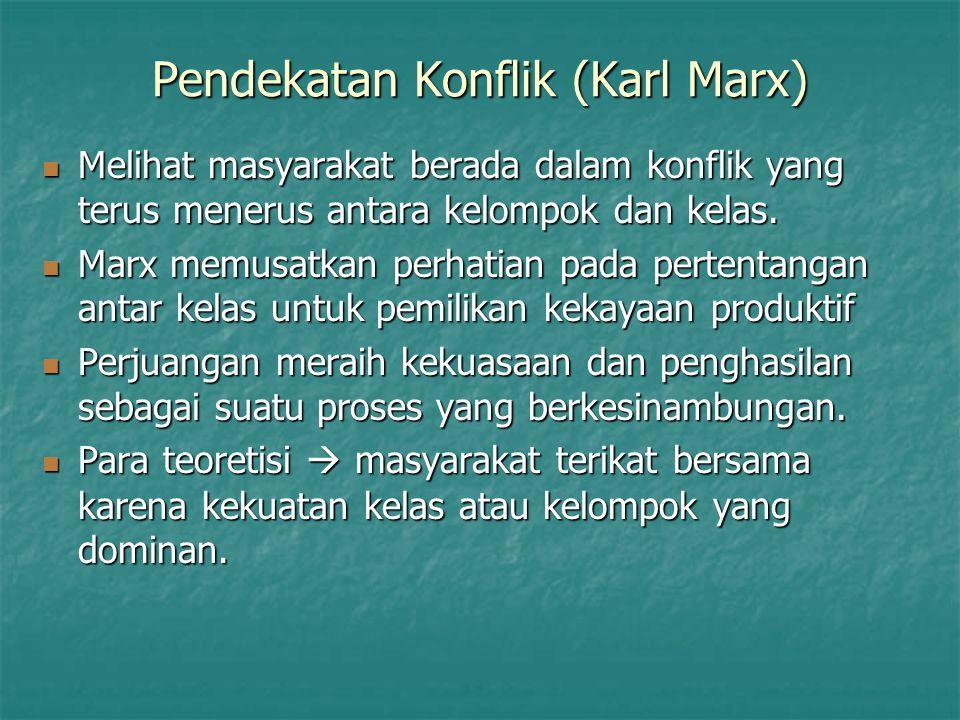 Pendekatan Konflik (Karl Marx) Melihat masyarakat berada dalam konflik yang terus menerus antara kelompok dan kelas. Melihat masyarakat berada dalam k
