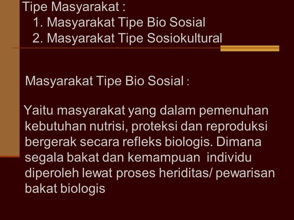 Tipe Masyarakat : 1. Masyarakat Tipe Bio Sosial 2. Masyarakat Tipe Sosiokultural Masyarakat Tipe Bio Sosial : Yaitu masyarakat yang dalam pemenuhan ke