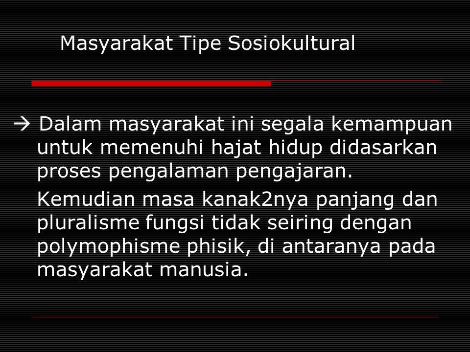 Masyarakat Tipe Sosiokultural  Dalam masyarakat ini segala kemampuan untuk memenuhi hajat hidup didasarkan proses pengalaman pengajaran. Kemudian mas