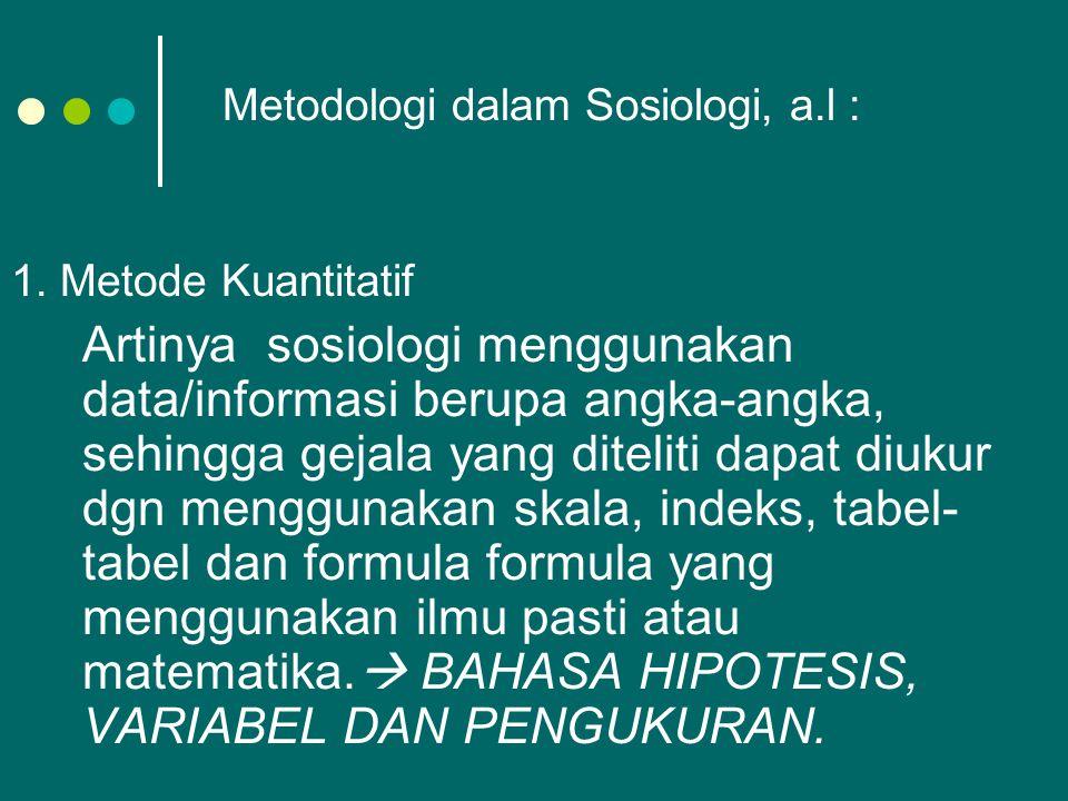 Metodologi dalam Sosiologi, a.l : 1. Metode Kuantitatif Artinya sosiologi menggunakan data/informasi berupa angka-angka, sehingga gejala yang diteliti