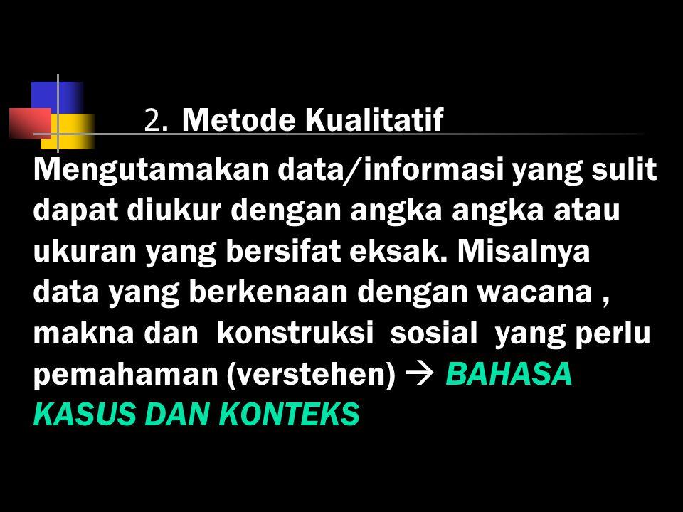 2. Metode Kualitatif Mengutamakan data/informasi yang sulit dapat diukur dengan angka angka atau ukuran yang bersifat eksak. Misalnya data yang berken