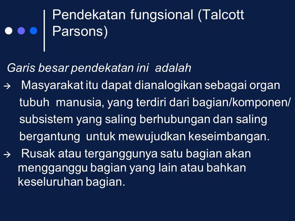 Pendekatan fungsional (Talcott Parsons) Garis besar pendekatan ini adalah  Masyarakat itu dapat dianalogikan sebagai organ tubuh manusia, yang terdir