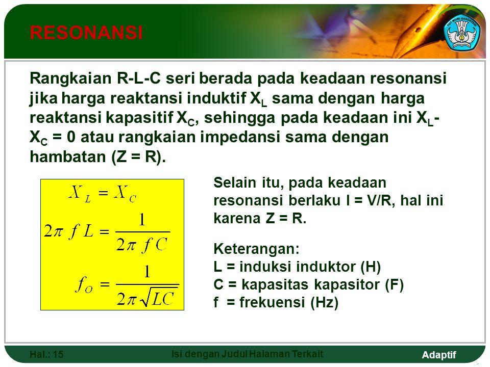 Adaptif Hal.: 15 Isi dengan Judul Halaman Terkait RESONANSI Rangkaian R-L-C seri berada pada keadaan resonansi jika harga reaktansi induktif X L sama