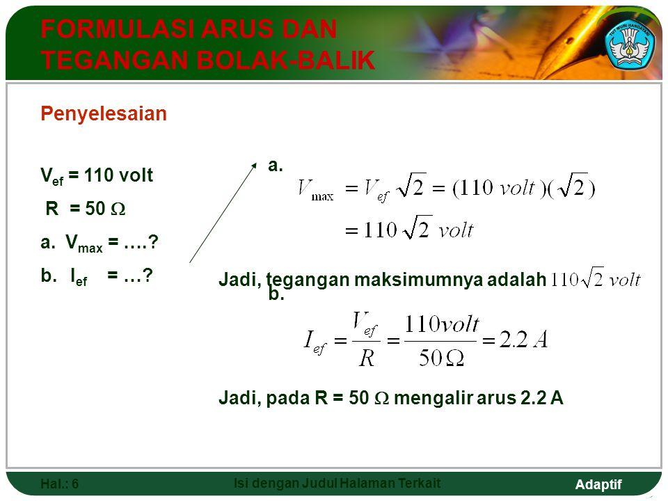 Adaptif Hal.: 6 Isi dengan Judul Halaman Terkait FORMULASI ARUS DAN TEGANGAN BOLAK-BALIK V ef = 110 volt R = 50  a.V max = ….? b. I ef = …? a. Jadi,