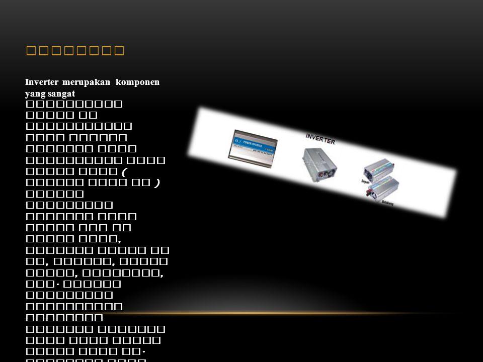 INVERTER Inverter merupakan komponen yang sangat bermanfaat untuk di aplikasikan pada energi baterai yang dihasilkan oleh solar cell ( berupa arus DC